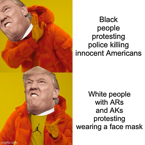I smell a coup |  Black people protesting police killing innocent Americans; White people with ARs and AKs protesting wearing a face mask | image tagged in memes,drake hotline bling,trump,potus,protest,end times | made w/ Imgflip meme maker