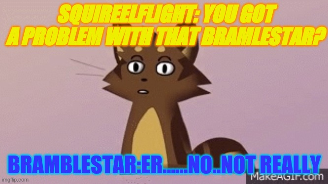 WARRIOR CATS |  SQUIREELFLIGHT: YOU GOT A PROBLEM WITH THAT BRAMLESTAR? BRAMBLESTAR:ER......NO..NOT REALLY | image tagged in fun,warrior cats,lol | made w/ Imgflip meme maker