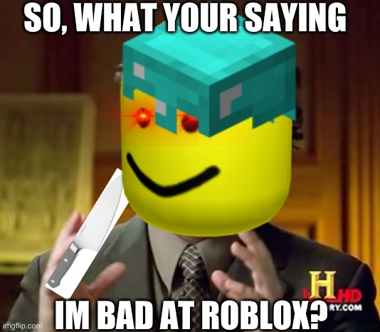 OOOOOOF |  SO, WHAT YOUR SAYING; IM BAD AT ROBLOX? | image tagged in oof,roblox,roblox meme,roblox triggered | made w/ Imgflip meme maker