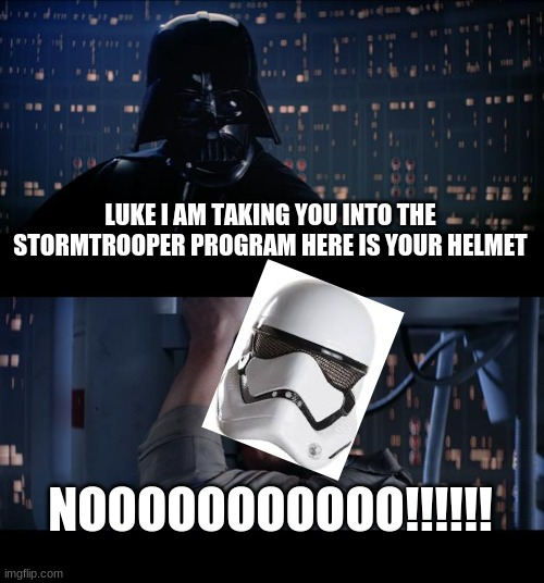 nooooooo |  LUKE I AM TAKING YOU INTO THE STORMTROOPER PROGRAM HERE IS YOUR HELMET; NOOOOOOOOOOO!!!!!! | image tagged in memes,star wars no | made w/ Imgflip meme maker