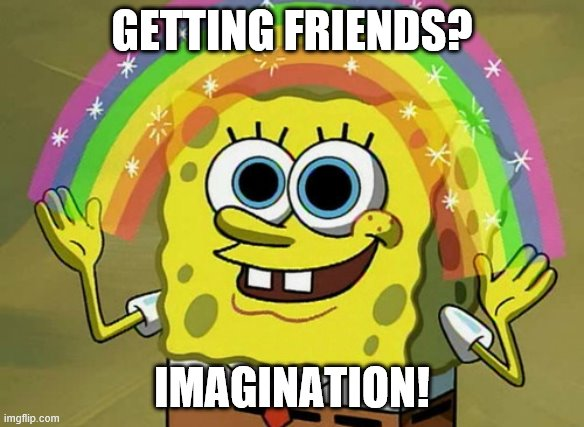 im sad |  GETTING FRIENDS? IMAGINATION! | image tagged in memes,imagination spongebob | made w/ Imgflip meme maker