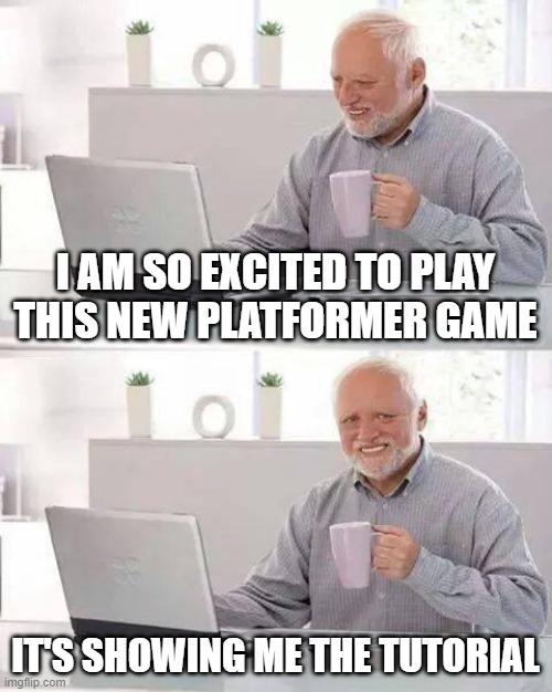 Tutorials man. Who needs them? |  I AM SO EXCITED TO PLAY THIS NEW PLATFORMER GAME; IT'S SHOWING ME THE TUTORIAL | image tagged in memes,hide the pain harold | made w/ Imgflip meme maker