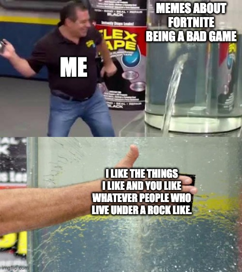 STOP IT WITH THE MEAN MEMES!!! |  MEMES ABOUT FORTNITE BEING A BAD GAME; ME; I LIKE THE THINGS I LIKE AND YOU LIKE WHATEVER PEOPLE WHO LIVE UNDER A ROCK LIKE. | image tagged in flex tape fortnite | made w/ Imgflip meme maker