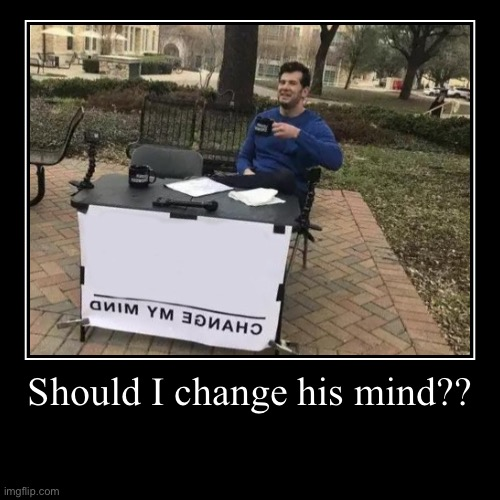 Change my mind!!! | Should I change his mind?? | | image tagged in funny,demotivationals | made w/ Imgflip demotivational maker