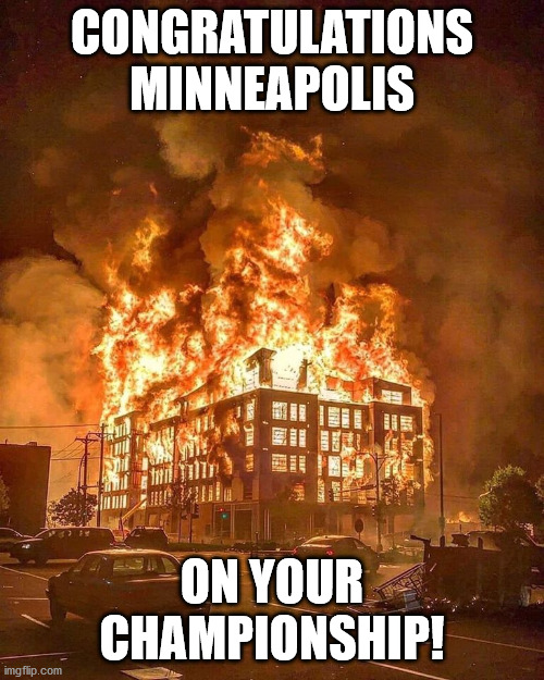 Go sports! |  CONGRATULATIONS MINNEAPOLIS; ON YOUR CHAMPIONSHIP! | image tagged in mn fire,sports,championship,minneapolis,minnesota,riot | made w/ Imgflip meme maker