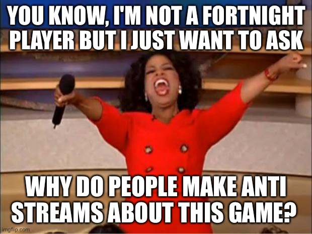 Just cuz YOU don't like something doesn't mean OTHERS don't either... |  YOU KNOW, I'M NOT A FORTNIGHT PLAYER BUT I JUST WANT TO ASK; WHY DO PEOPLE MAKE ANTI STREAMS ABOUT THIS GAME? | image tagged in memes,oprah you get a | made w/ Imgflip meme maker