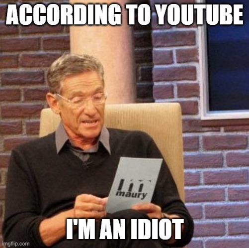 Maury Lie Detector |  ACCORDING TO YOUTUBE; I'M AN IDIOT | image tagged in memes,maury lie detector | made w/ Imgflip meme maker