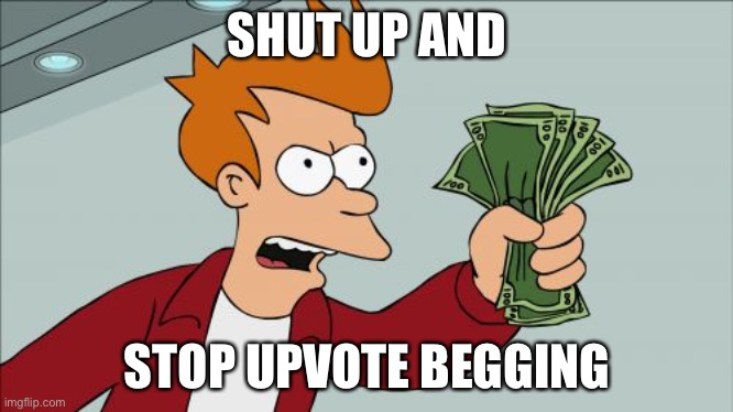Don't upvote beg |  SHUT UP AND; STOP UPVOTE BEGGING | image tagged in memes,shut up and take my money fry | made w/ Imgflip meme maker