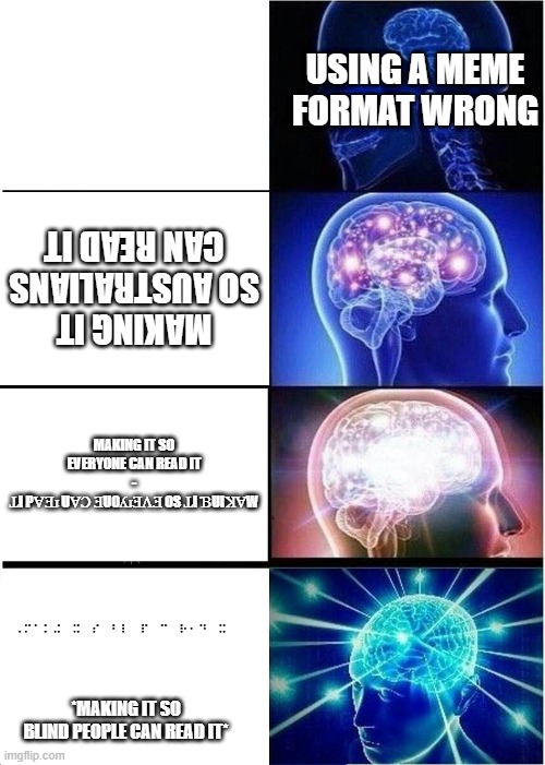 Expanding Brain |  USING A MEME FORMAT WRONG; MAKING IT SO AUSTRALIANS CAN READ IT; MAKING IT SO EVERYONE CAN READ IT - ꞱI PⱯƎɹ UⱯƆ ƎUOʎɹƎɅƎ OS ꞱI ƁUIꞰⱯW; *MAKING IT SO BLIND PEOPLE CAN READ IT* | image tagged in memes,expanding brain,braille,australia,everyone | made w/ Imgflip meme maker