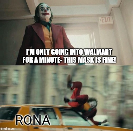 Joaquin Phoenix Joker Car |  I'M ONLY GOING INTO WALMART FOR A MINUTE- THIS MASK IS FINE! RONA | image tagged in joaquin phoenix joker car | made w/ Imgflip meme maker