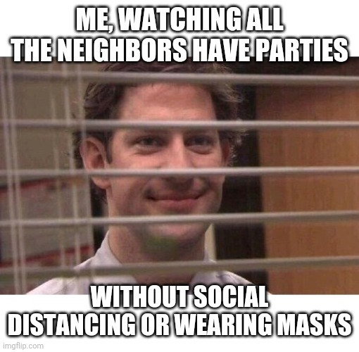 Safe inside |  ME, WATCHING ALL THE NEIGHBORS HAVE PARTIES; WITHOUT SOCIAL DISTANCING OR WEARING MASKS | image tagged in jim office blinds,quarantine,sick,party,neighbors,neighborhood | made w/ Imgflip meme maker