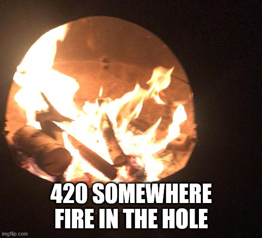 fire in the hole |  420 SOMEWHERE FIRE IN THE HOLE | image tagged in fire,hole,weed,420,cannabis,skunk | made w/ Imgflip meme maker