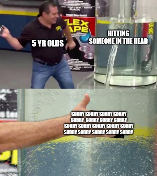Flex Tape |  HITTING SOMEONE IN THE HEAD; 5 YR OLDS; SORRY SORRY SORRY SORRY SORRY  SORRY SORRY SORRY SORRY SORRY SORRY SORRY SORRY SORRY SORRY SORRY SORRY SORRY | image tagged in flex tape,memes,phil swift,phil swift flex tape,sorry,children | made w/ Imgflip meme maker