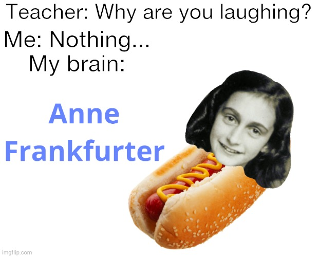 Anne Frankfurter |  Teacher: Why are you laughing? Me: Nothing... My brain: | image tagged in anne frank,funny,brain,hot dog,memes,bad puns | made w/ Imgflip meme maker