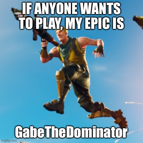Jonesy |  IF ANYONE WANTS TO PLAY, MY EPIC IS; GabeTheDominator | image tagged in jonesy | made w/ Imgflip meme maker