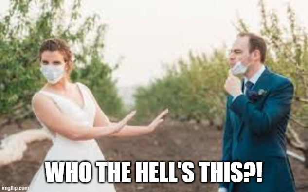 WEDDING SWITCH |  WHO THE HELL'S THIS?! | image tagged in wedding,coronavirus,face mask,eww | made w/ Imgflip meme maker