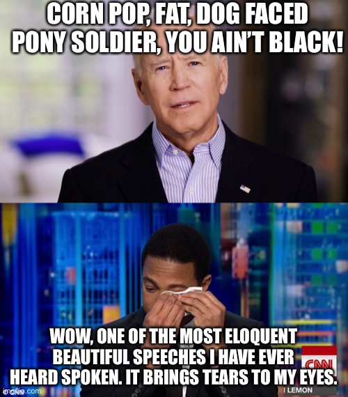 CORN POP, FAT, DOG FACED PONY SOLDIER, YOU AIN'T BLACK! WOW, ONE OF THE MOST ELOQUENT BEAUTIFUL SPEECHES I HAVE EVER HEARD SPOKEN. IT BRINGS TEARS TO MY EYES. | image tagged in joe biden 2020,cnn fake news,don lemon | made w/ Imgflip meme maker