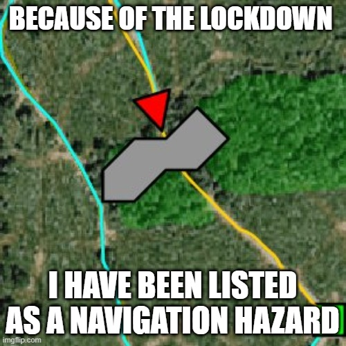 Lockdown |  BECAUSE OF THE LOCKDOWN; I HAVE BEEN LISTED AS A NAVIGATION HAZARD | image tagged in lockdown,hazard,covid-19,coronavirus,danger,warning | made w/ Imgflip meme maker