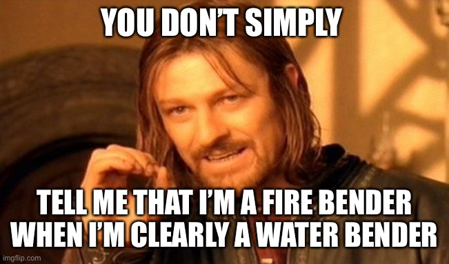 Water bender- No offense to those fire benders who are kind people ?? |  YOU DON'T SIMPLY; TELL ME THAT I'M A FIRE BENDER WHEN I'M CLEARLY A WATER BENDER | image tagged in memes,one does not simply,avatar the last airbender | made w/ Imgflip meme maker