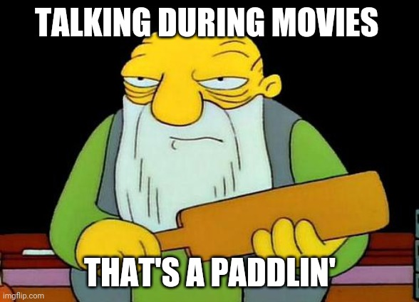 That's a paddlin' |  TALKING DURING MOVIES; THAT'S A PADDLIN' | image tagged in memes,that's a paddlin',movies | made w/ Imgflip meme maker