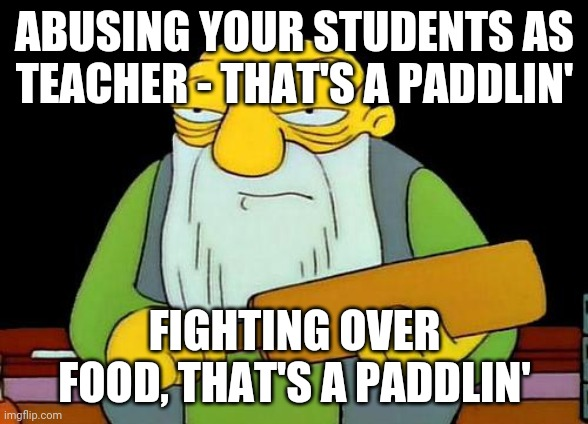 That's a paddlin' |  ABUSING YOUR STUDENTS AS TEACHER - THAT'S A PADDLIN'; FIGHTING OVER FOOD, THAT'S A PADDLIN' | image tagged in memes,that's a paddlin' | made w/ Imgflip meme maker