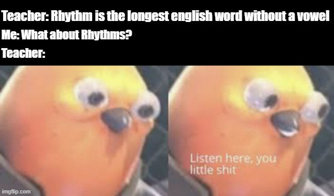 Listen here you little shit bird |  Teacher: Rhythm is the longest english word without a vowel; Me: What about Rhythms? Teacher: | image tagged in listen here you little shit bird | made w/ Imgflip meme maker