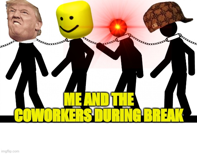 Wage SLAVERY |  ME AND THE COWORKERS DURING BREAK | image tagged in slavery | made w/ Imgflip meme maker