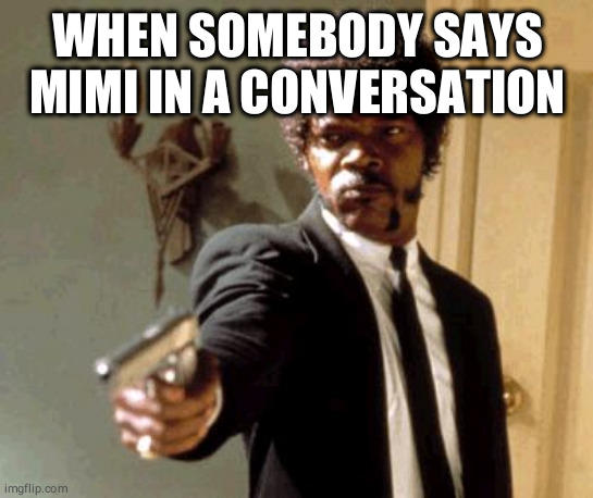 Say That Again I Dare You |  WHEN SOMEBODY SAYS MIMI IN A CONVERSATION | image tagged in memes,say that again i dare you | made w/ Imgflip meme maker