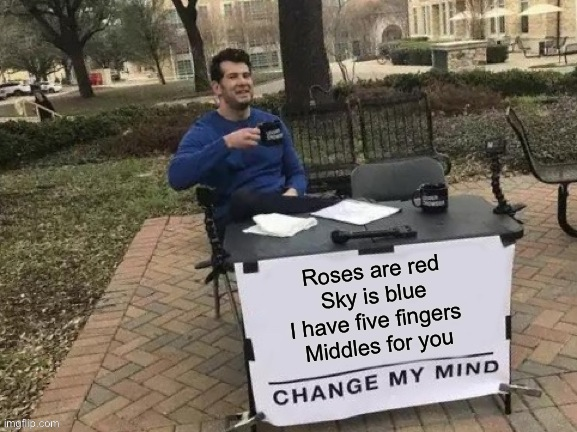 it speaks for it self |  Roses are red Sky is blue I have five fingers Middles for you | image tagged in memes,change my mind,middle finger,roses are red | made w/ Imgflip meme maker