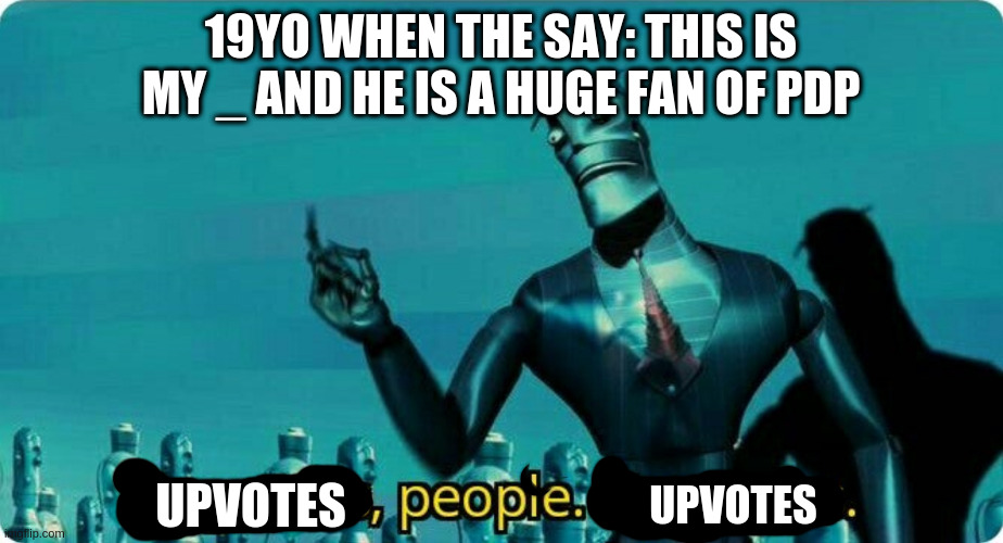 Upgrades people, upgrades |  19YO WHEN THE SAY: THIS IS MY _ AND HE IS A HUGE FAN OF PDP; UPVOTES; UPVOTES | image tagged in upgrades people upgrades | made w/ Imgflip meme maker