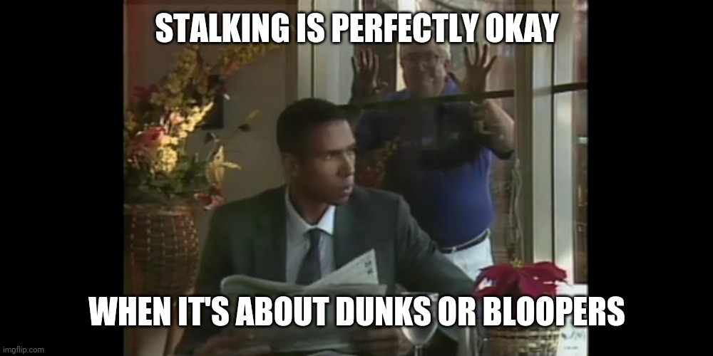 Dazzling Dunks and Basketball Bloopers : Frank Layden Watches You Through Your Window |  STALKING IS PERFECTLY OKAY; WHEN IT'S ABOUT DUNKS OR BLOOPERS | image tagged in basketball,funny,sports | made w/ Imgflip meme maker