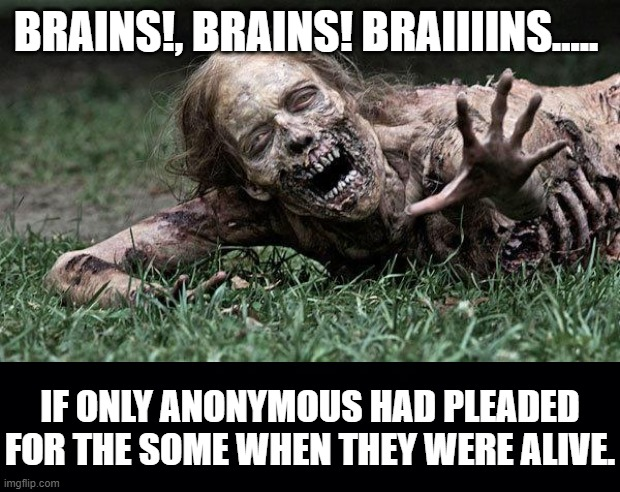 BRAINS!, BRAINS! BRAIIIINS..... IF ONLY ANONYMOUS HAD PLEADED FOR THE SOME WHEN THEY WERE ALIVE. | image tagged in walking dead zombie,black background | made w/ Imgflip meme maker