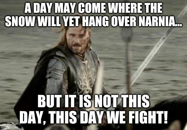 Peter at the Black Gate |  A DAY MAY COME WHERE THE SNOW WILL YET HANG OVER NARNIA... BUT IT IS NOT THIS DAY, THIS DAY WE FIGHT! | image tagged in aragorn,narnia | made w/ Imgflip meme maker
