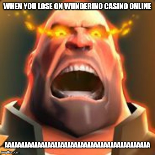 AAAAAAAAAAAAAAAAAAAAAAAAAAAAAAAAAAAAAAAAAAAAAAAAAAAAAAAAAAAAAAAAAAAAAAAAAAAAAAAAAAAAAAAAAAAAAAAAAAAAAAAAAAAAAAAA |  WHEN YOU LOSE ON WUNDERINO CASINO ONLINE; AAAAAAAAAAAAAAAAAAAAAAAAAAAAAAAAAAAAAAAAAAAA | image tagged in memes,tf2,tf2 heavy,heavy,funny,funny memes | made w/ Imgflip meme maker