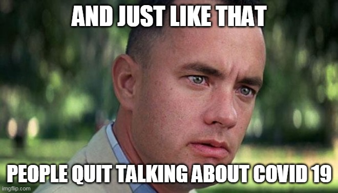 Forest Gump |  AND JUST LIKE THAT; PEOPLE QUIT TALKING ABOUT COVID 19 | image tagged in forest gump | made w/ Imgflip meme maker