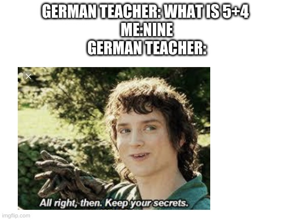GERMAN TEACHER: WHAT IS 5+4  ME:NINE GERMAN TEACHER: | image tagged in german,teaching,numbers,all right then keep your secrets,fun,math | made w/ Imgflip meme maker