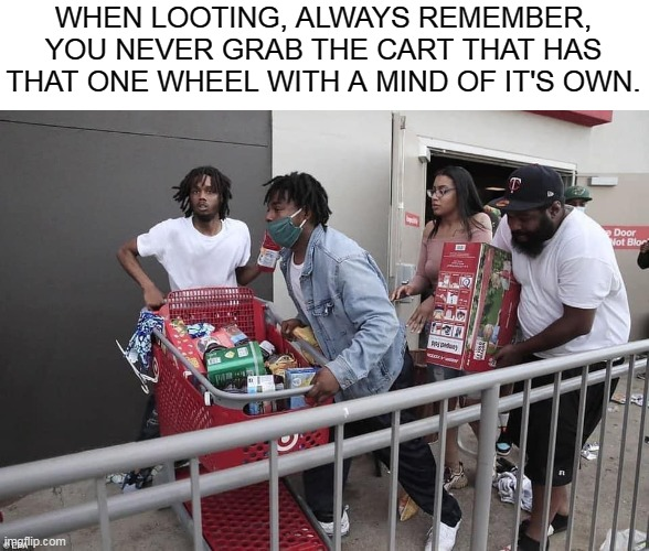 WHEN LOOTING, ALWAYS REMEMBER, YOU NEVER GRAB THE CART THAT HAS THAT ONE WHEEL WITH A MIND OF IT'S OWN. | image tagged in memes,george floyd,looting,riots,minnesota,police brutality | made w/ Imgflip meme maker
