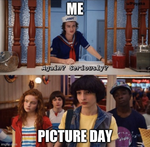 me |  ME; PICTURE DAY | image tagged in again seriously | made w/ Imgflip meme maker