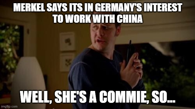 Well she's a guy, so... |  MERKEL SAYS ITS IN GERMANY'S INTEREST TO WORK WITH CHINA; WELL, SHE'S A COMMIE, SO... | image tagged in well she's a guy so | made w/ Imgflip meme maker