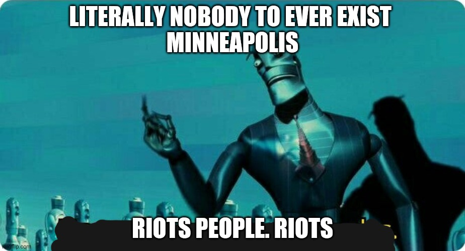Upgrades people, upgrades |  LITERALLY NOBODY TO EVER EXIST  MINNEAPOLIS; RIOTS PEOPLE. RIOTS | image tagged in upgrades people upgrades | made w/ Imgflip meme maker