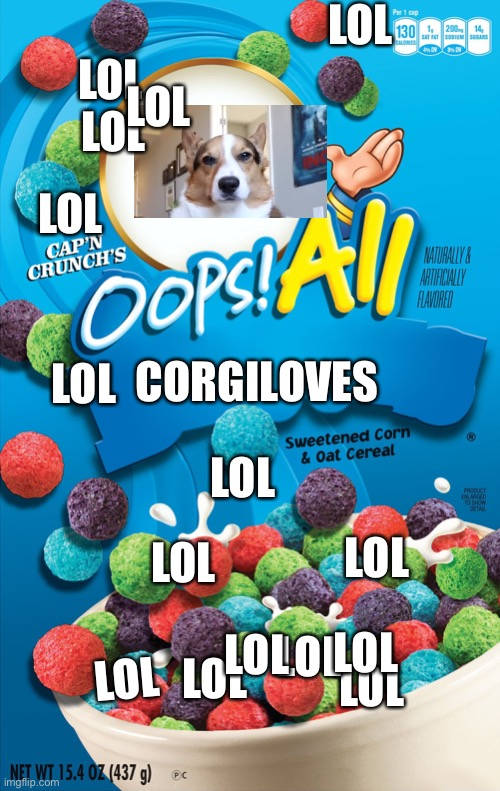 Now with lol marshmallows! |  LOL; LOL; LOL; LOL; LOL; LOL; CORGILOVES; LOL; LOL; LOL; LOL; LOL; LOL; LOL; LOL; LOL | image tagged in oops all berries,corgi,please no | made w/ Imgflip meme maker