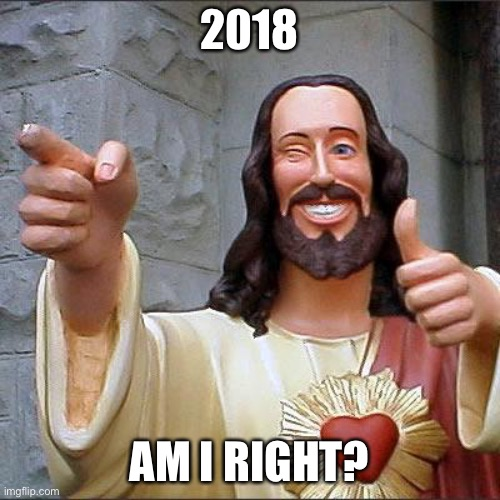 Buddy Christ Meme |  2018; AM I RIGHT? | image tagged in memes,buddy christ | made w/ Imgflip meme maker