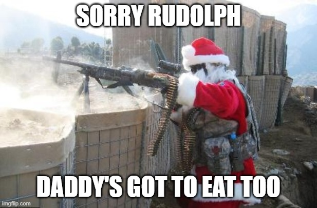 Hohoho |  SORRY RUDOLPH; DADDY'S GOT TO EAT TOO | image tagged in memes,hohoho,funny,funny memes | made w/ Imgflip meme maker