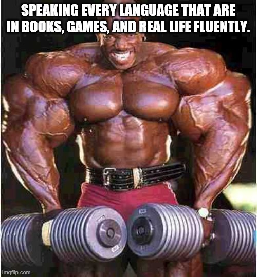 Tyrone Muscle | SPEAKING EVERY LANGUAGE THAT ARE IN BOOKS, GAMES, AND REAL LIFE FLUENTLY. | image tagged in tyrone muscle | made w/ Imgflip meme maker