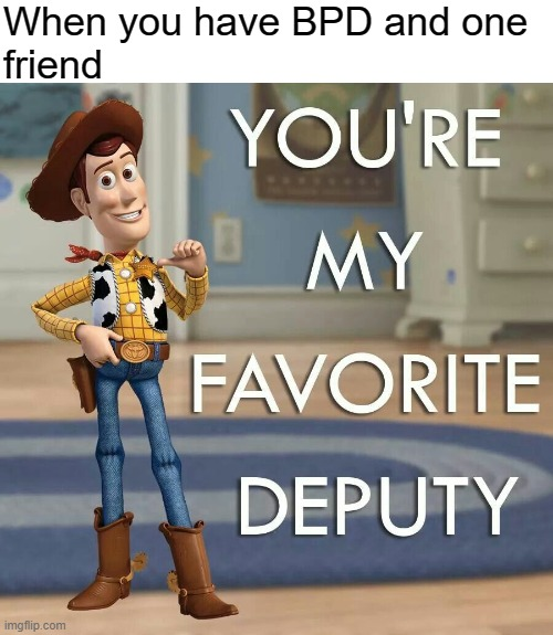FP BPD |  When you have BPD and one friend | image tagged in borderline personality disorder,bpd,woody,toy story,mental health,mental illness | made w/ Imgflip meme maker