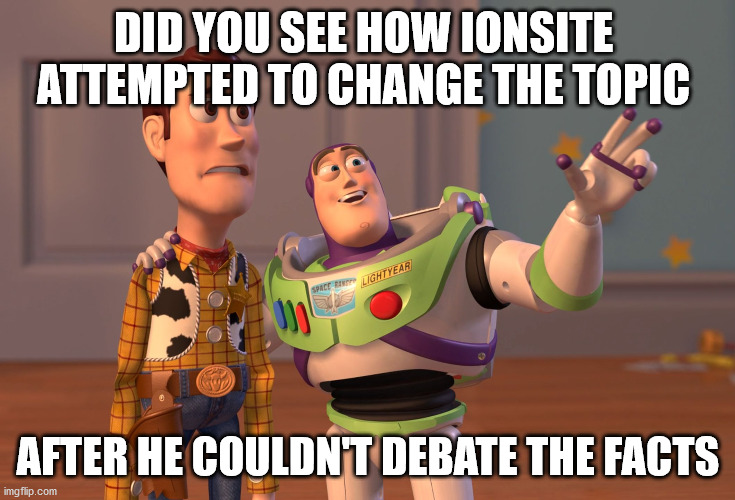 DID YOU SEE HOW IONSITE  ATTEMPTED TO CHANGE THE TOPIC AFTER HE COULDN'T DEBATE THE FACTS | image tagged in memes,x x everywhere | made w/ Imgflip meme maker