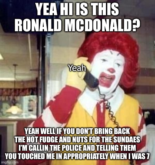 Ronald McDonald Temp |  YEA HI IS THIS RONALD MCDONALD? Yeah; YEAH WELL IF YOU DON'T BRING BACK THE HOT FUDGE AND NUTS FOR THE SUNDAES I'M CALLIN THE POLICE AND TELLING THEM YOU TOUCHED ME IN APPROPRIATELY WHEN I WAS 7 | image tagged in ronald mcdonald temp,me too,child molester,funny,memes,ice cream | made w/ Imgflip meme maker
