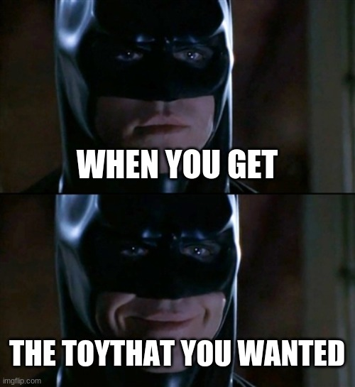 now this is for EVERYBODY that didn't get the toy that they wanted |  WHEN YOU GET; THE TOYTHAT YOU WANTED | image tagged in memes,batman smiles | made w/ Imgflip meme maker