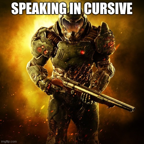 Doomguy | SPEAKING IN CURSIVE | image tagged in doomguy | made w/ Imgflip meme maker