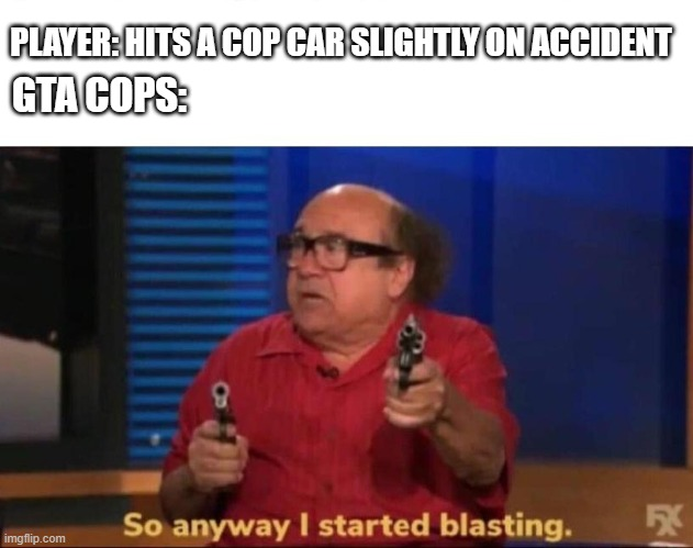 So anyway I started blasting |  PLAYER: HITS A COP CAR SLIGHTLY ON ACCIDENT; GTA COPS: | image tagged in so anyway i started blasting | made w/ Imgflip meme maker